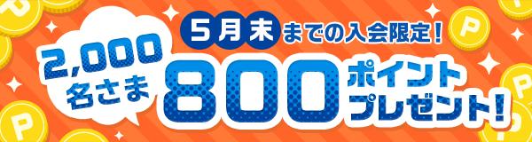 5月末までの入会限定!2,000名さまに800ポイントプレゼントキャンペーン