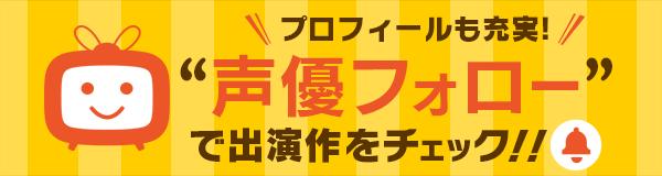 "dアニメストアがパワーアップ!""声優フォロー""で出演作をチェック!"