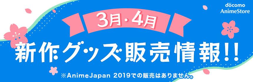 3月・4月新作グッズ販売情報!!※AnimeJapan 2019での販売はありません。