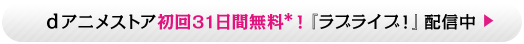 dアニメストア初回31日間無料!「ラブライブ」配信中