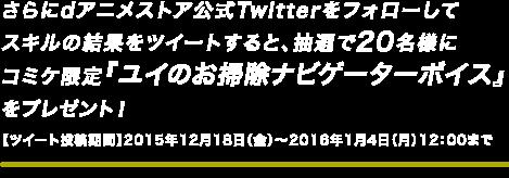 さらにdアニメストア公式Twitterをフォローしてスキルの結果をツイートすると、抽選で20名様にコミケ限定『ユイのお掃除ナビゲーターボイス』をプレゼント!【ツイート投稿期間】2015年12月18日(金)~2016年1月4日(月)まで