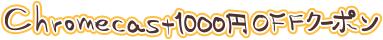Chromecast1000OFFクーポン