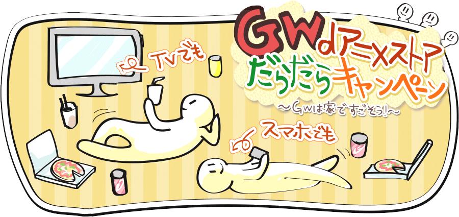 GWdアニメストアだらだらキャンペーン~GWは家ですごそう!~ TVでも スマホでも