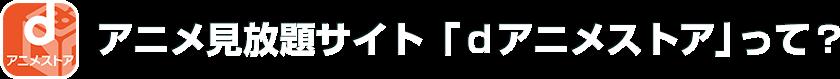 アニメ見放題サイト「dアニメストア」って?