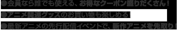 ●会員なら誰でも使える、お得なクーポン盛りだくさん!●アニメ関連グッズのお買い物も楽しめる!●最新アニメの先行配信イベントで、新作アニメを先取り!