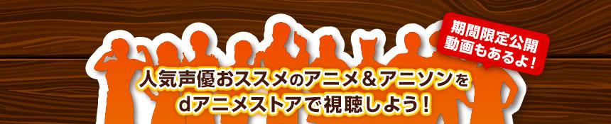 人気声優おススメのアニメ&アニソンをdアニメストアで視聴しよう!
