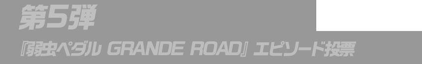 第5弾『弱虫ペダル GRANDE ROAD』エピソード投票