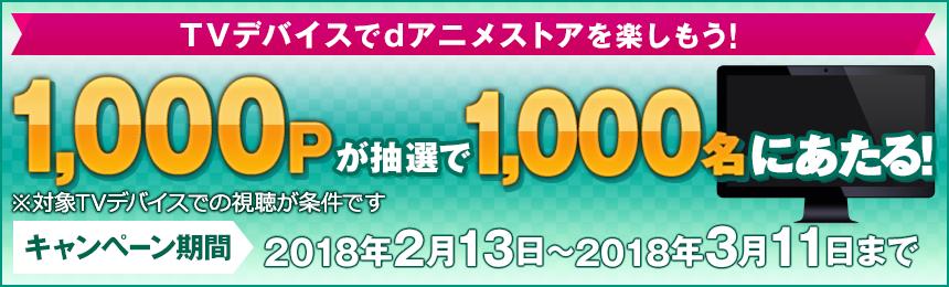 Fire TV・Android TVでdアニメストアを楽しもう! 1,000Pが抽選で1,000名にあたる! ※対象TVデバイスでの視聴が条件です キャンペーン期間:2018年2月13日から2018年3月11日まで
