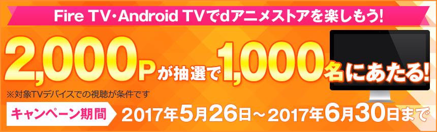 Fire TV・Android TVでdアニメストアを楽しもう! 2,000Pが抽選で1,000名にあたる! ※対象TVデバイスでの視聴が条件です キャンペーン期間:2017年5月26日から2017年6月30日まで