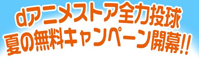 dアニメストア全力投球 夏の無料キャンペーン開幕!!
