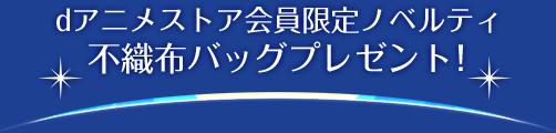 dアニメストア会員限定ノベルティ 不織布バッグプレゼント!