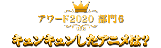 アワード2020 部門6 キュンキュンしたアニメは?