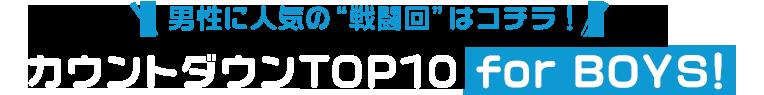 """男性に人気の""""戦闘回""""はコチラ! 戦闘回TOP10 for BOYS!"""