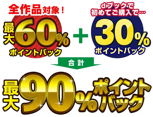全作品対象!最大60%ポイントバック+dブックで初めてご購入で30%ポイントバック 合計最大90%ポイントバック