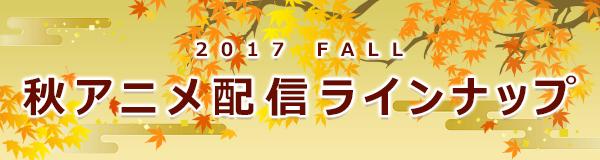 2017 FALL 秋アニメ配信ラインナップ