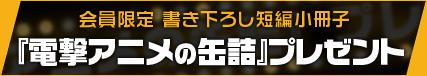 会員限定 書き下ろし短編小冊子 『電撃アニメの缶詰』プレゼント