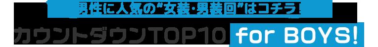 """男性に人気の""""女装・男装回""""はコチラ! カウントダウンTOP10 for BOYS!"""