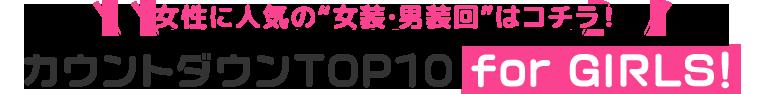 """女性に人気の""""女装・男装回""""はコチラ! カウントダウンTOP10 for GIRLS!"""