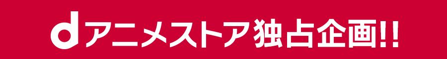 dアニメストア独占企画!