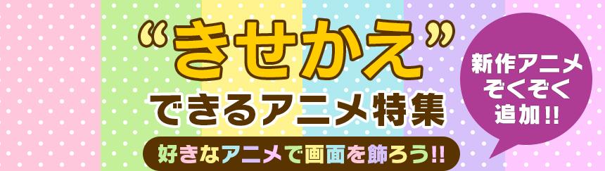 """好きなアニメで画面を飾ろう!""""きせかえ""""できるアニメ特集"""