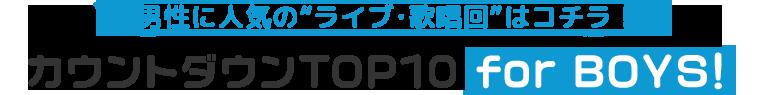 """男性に人気の""""ライブ・歌唱回""""! ライブ・歌唱回TOP10 for BOYS!"""