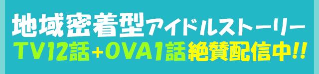 地域密着型アイドルストーリーTV12話+OVA1話絶賛配信中!!