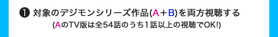 対象のデジモンシリーズ作品(A+B)を両方視聴する(AのTV版は全54話のうち1話以上の視聴でOK!)