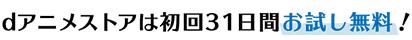 dアニメストアは初回31日間お試し無料!