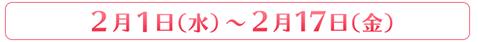 2月1日(水)~2月17日(金)