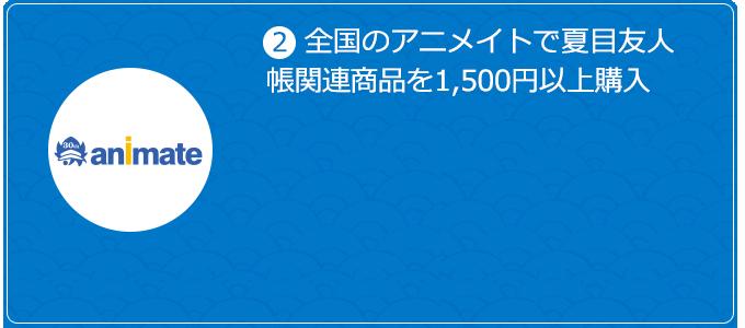 ②全国のアニメイトで夏目友人帳関連商品を1,500円以上購入