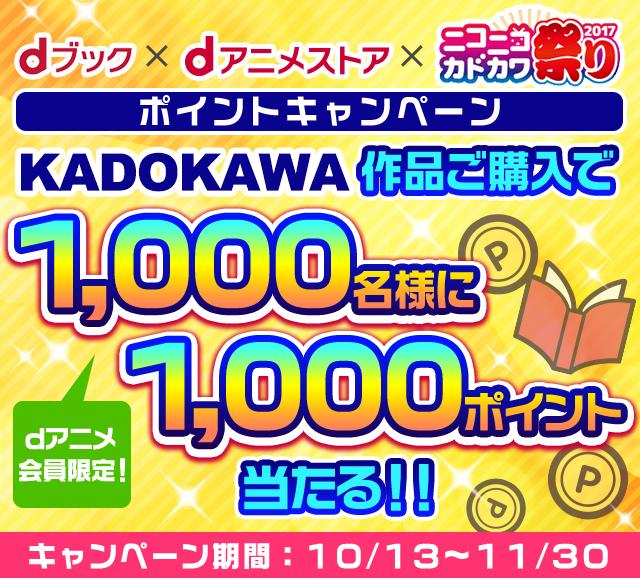 dブック×dアニメストア×ニコニコカドカワ祭り2017 ポイントキャンペーン dアニメ会員限定! KADOKAWA作品ご購入で1,000名様に1,000ポイント当たる!! キャンペーン期間:10月13日から11月30日
