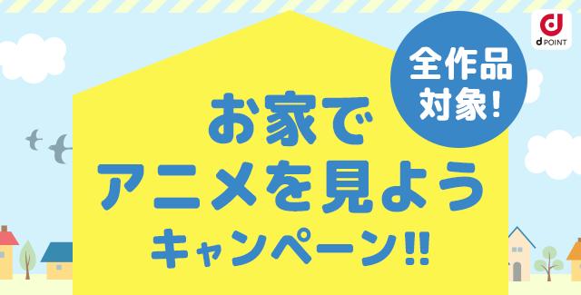 全作品対象! お家でアニメを見ようキャンペーン!!