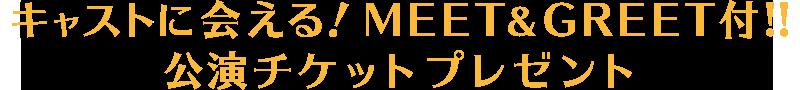 キャストに会える!MEET&GREET付!!公演チケットプレゼント