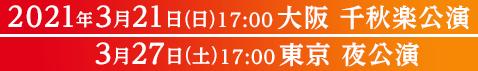 2021年3月21日(日)17:00大阪 千秋楽公演 3月27日(土)17:00東京 夜公演