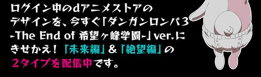 ログイン中のdアニメストアのデザインを、今すぐ「ダンガンロンパ3 -The End of 希望ヶ峰学園-」ver.にきせかえ!「未来編」&「絶望編」の2タイプを配信中です。