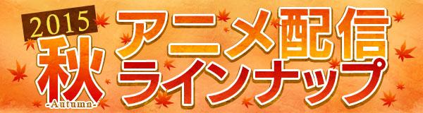 2015年秋アニメ配信ラインナップ