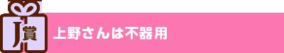 J賞:上野さんは不器用