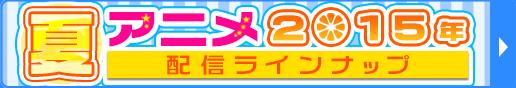 2015夏アニメ配信ラインナップ