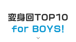 変身回TOP10 for BOYS!