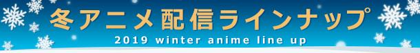 冬アニメ配信ラインナップ 2019 winter anime line up
