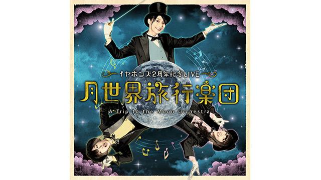 イヤホンズ2周年記念LIVE「月世界旅行楽団